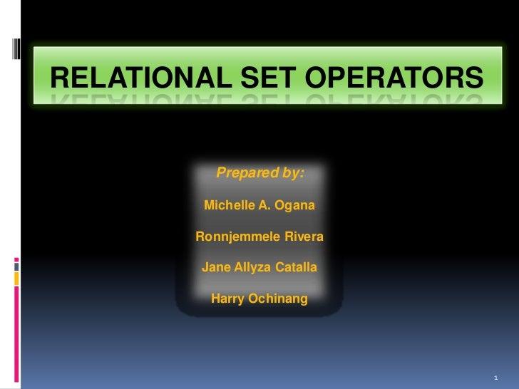 RELATIONAL SET OPERATORS          Prepared by:         Michelle A. Ogana        Ronnjemmele Rivera        Jane Allyza Cata...