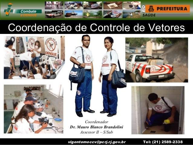 vigentomoccv@pcrj.rj.gov.br Tel: (21) 2589-2338 Coordenação de Controle de Vetores Coordenador Dr. Mauro Blanco Brandolini...