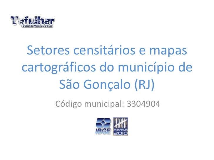 Setores censitários e mapascartográficos do município de      São Gonçalo (RJ)     Código municipal: 3304904