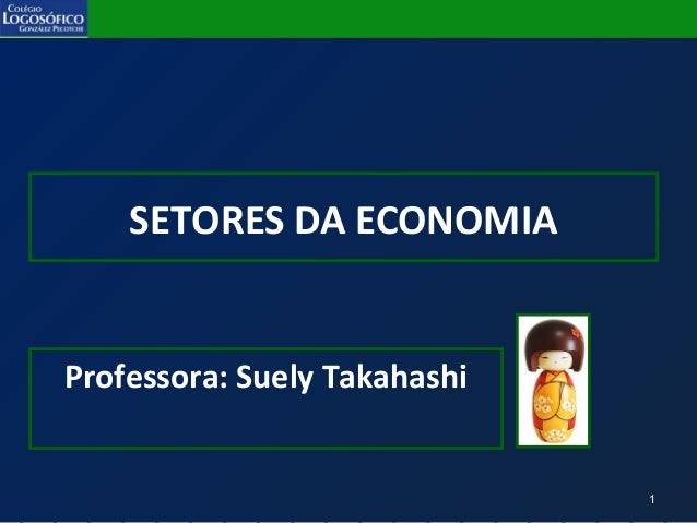 1 SETORES DA ECONOMIA Professora: Suely Takahashi