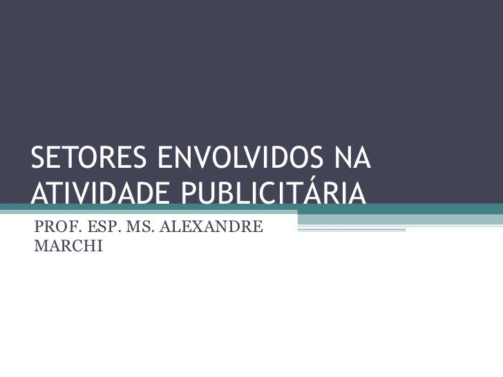 SETORES ENVOLVIDOS NA ATIVIDADE PUBLICITÁRIA PROF. ESP. MS. ALEXANDRE MARCHI