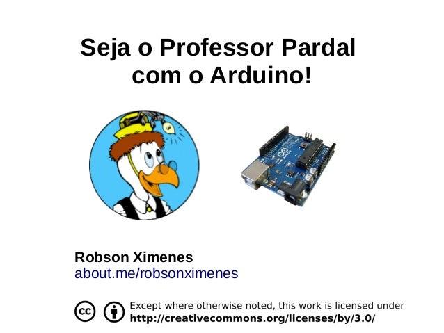 Seja o Professor Pardalcom o Arduino!Robson Ximenesabout.me/robsonximenes
