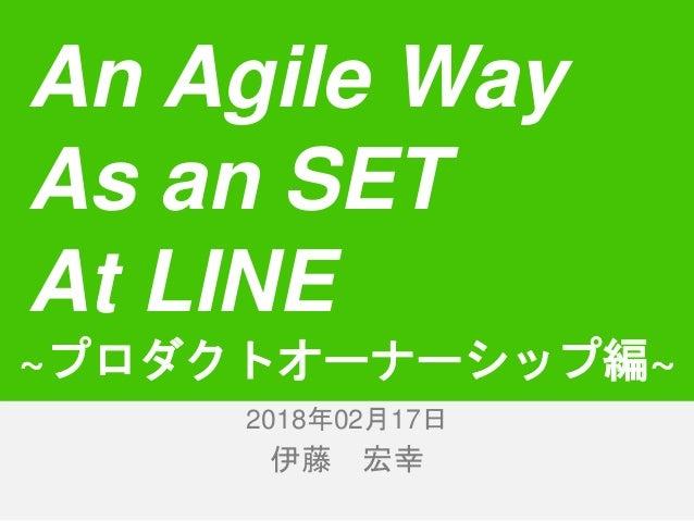 伊藤 宏幸 An Agile Way As an SET At LINE 2018年2月16日2018年02月17日 ~プロダクトオーナーシップ編~