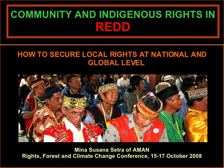 COMMUNITY AND INDIGENOUS RIGHTS IN  REDD <ul><li>HOW TO SECURE LOCAL RIGHTS AT NATIONAL AND GLOBAL LEVEL </li></ul>Mina Su...