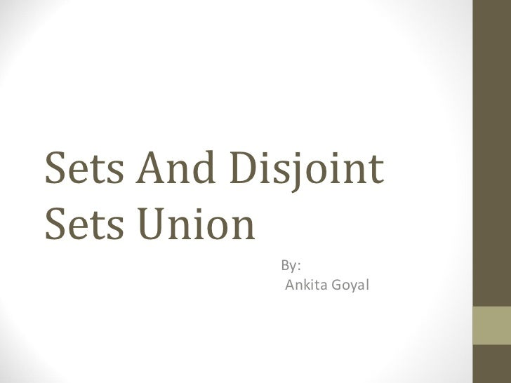 Sets And Disjoint Sets Union By: Ankita Goyal