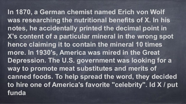 In 1870, a German chemist named Erich von Wolf was researching the nutritional benefits of X. In his notes, he accidentall...