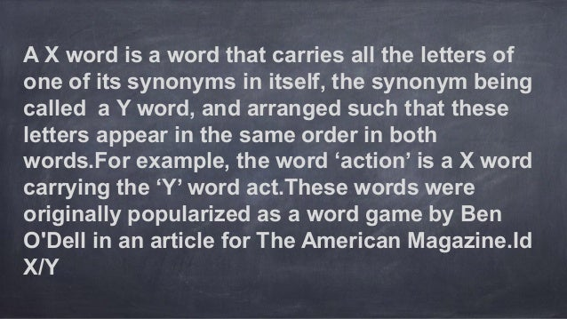 A X word is a word that carries all the letters of one of its synonyms in itself, the synonym being called a Y word, and a...