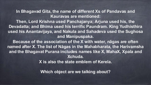 In Bhagavad Gita, the name of different Xs of Pandavas and Kauravas are mentioned: Then, Lord Krishna used Panchajanya; Ar...
