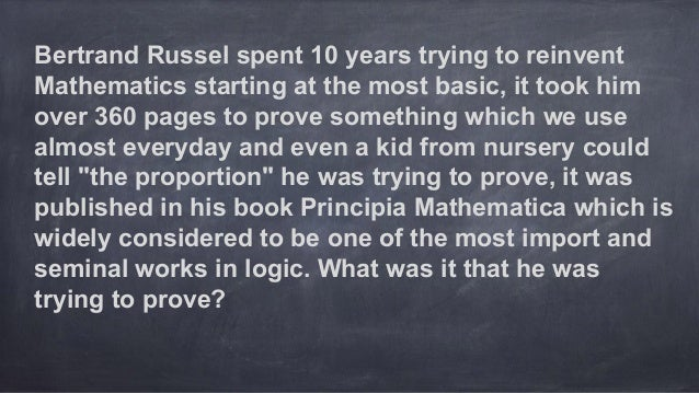 Bertrand Russel spent 10 years trying to reinvent Mathematics starting at the most basic, it took him over 360 pages to pr...