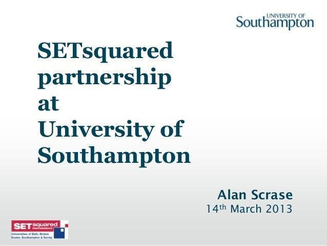 SETsquaredpartnershipatUniversity ofSouthampton                  Alan Scrase                14th March 2013