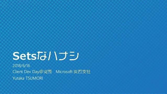 Sets 2018/6/16 Client Dev Day Microsoft Yutaka TSUMORI