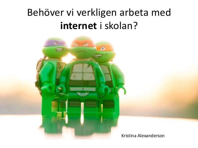 Behöver vi verkligen arbeta med internet i skolan? Kristina Alexanderson