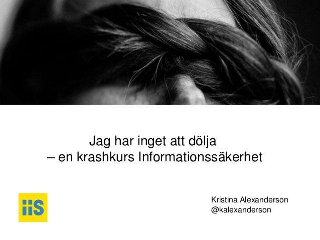 iis.se Jag har inget att dölja – en krashkurs Informationssäkerhet Kristina Alexanderson @kalexanderson