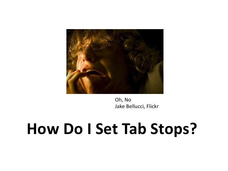 Oh, No<br />Jake Bellucci, Flickr<br />How Do I Set Tab Stops?<br />