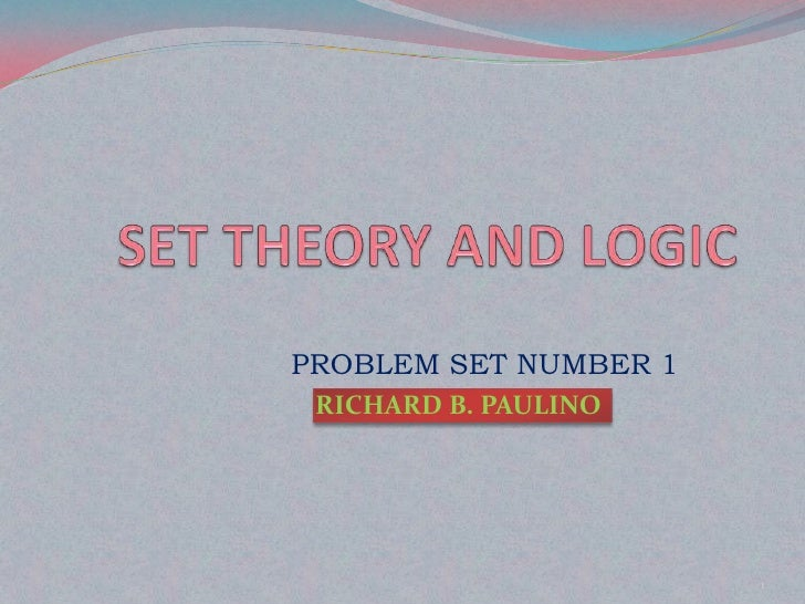SET THEORY AND LOGIC<br />PROBLEM SET NUMBER 1<br />RICHARD B. PAULINO<br />1<br />