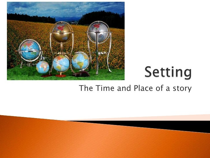 Setting<br />The Time and Place of a story<br />