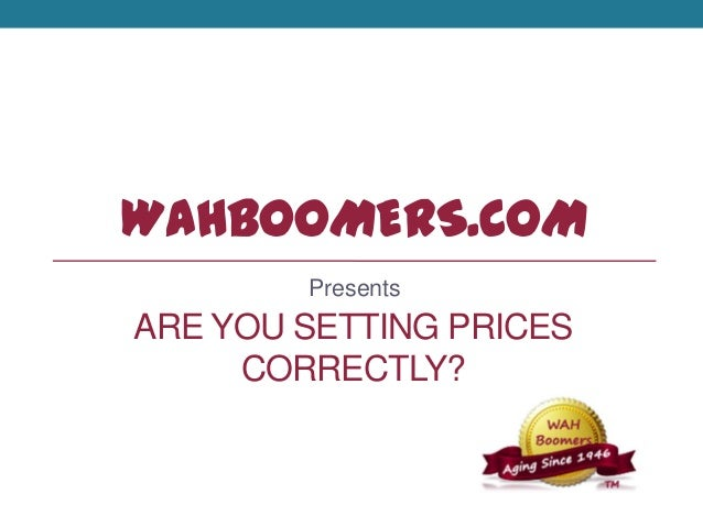 WAHBOOMERS.COM Presents ARE YOU SETTING PRICES CORRECTLY?