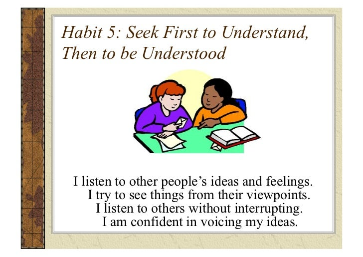 seek first to understand then to be understood Habit 5 - seek first to understand then to be understood first seek to understand, then to be understood (the 7 habits of highly effective people.