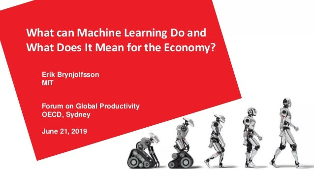 What can Machine Learning Do and What Does It Mean for the Economy? Erik Brynjolfsson MIT Forum on Global Productivity OEC...