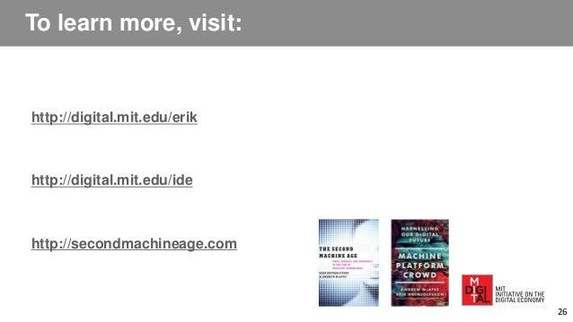 To learn more, visit: http://digital.mit.edu/erik http://digital.mit.edu/ide http://secondmachineage.com 26