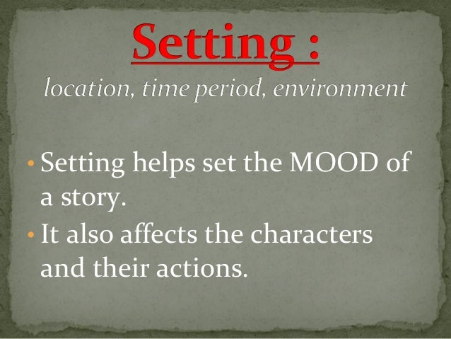 • Setting helps set the MOOD of  a story. • It also affects the characters and their actions.