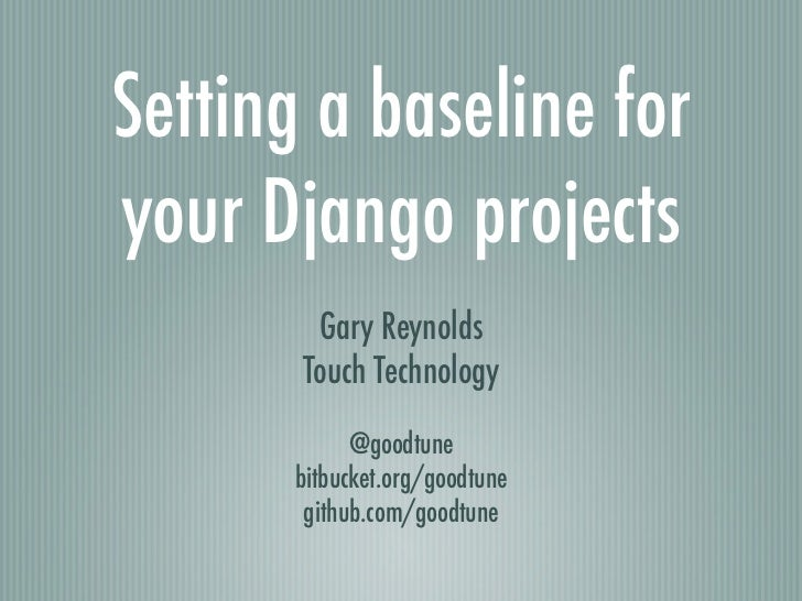 Setting a baseline foryour Django projects        Gary Reynolds       Touch Technology            @goodtune      bitbucket...