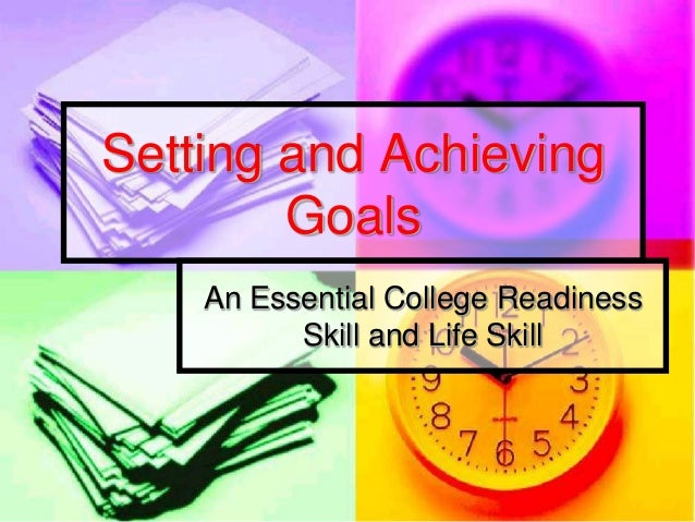Setting and Achieving        Goals    An Essential College Readiness          Skill and Life Skill