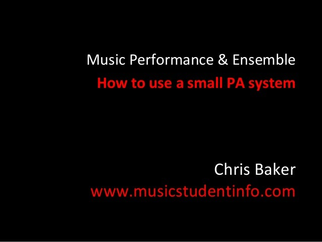 Chris Baker www.musicstudentinfo.com Music Performance & Ensemble How to use a small PA system