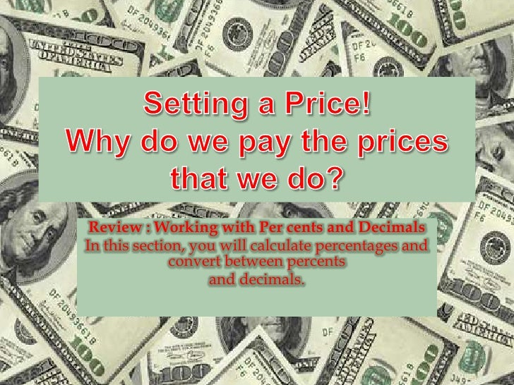 Setting a Price!Why do we pay the prices that we do?<br />Review : Working with Per cents and Decimals<br />In this sectio...