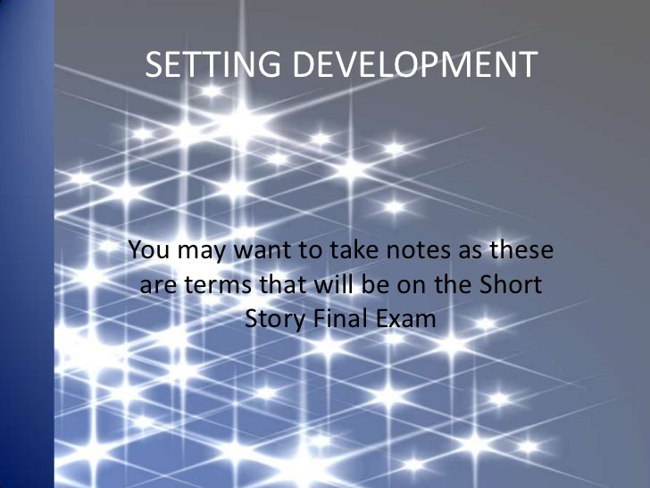SETTING DEVELOPMENTYou may want to take notes as these are terms that will be on the Short         Story Final Exam