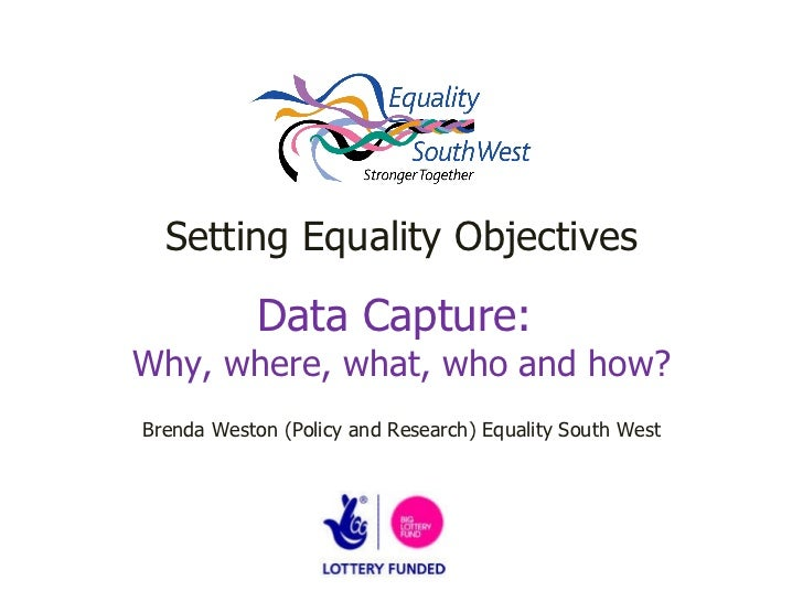 Setting Equality Objectives Data Capture:  Why, where, what, who and how? Brenda Weston (Policy and Research) Equality Sou...