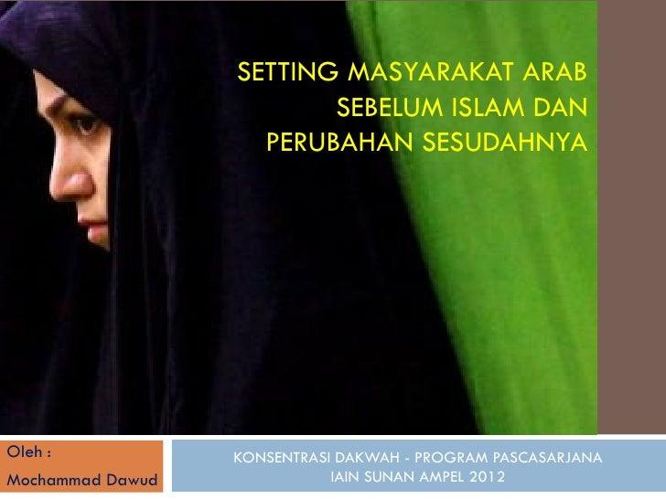 SETTING MASYARAKAT ARAB                         SEBELUM ISLAM DAN                    PERUBAHAN SESUDAHNYAOleh :           ...