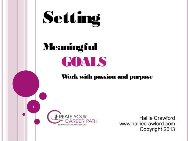 Setting Meaningful  GOALS W ork with passion and purpose  1  Hallie Crawford www.halliecrawford.com Copyright 2013
