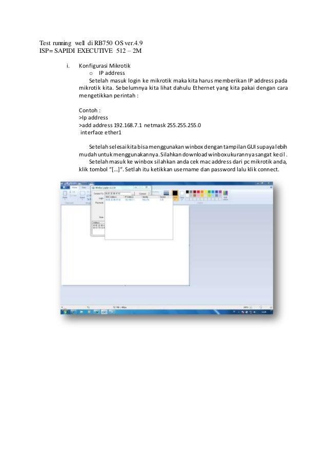 Test running well di RB750 OS ver.4.9 ISP= SAPIDI EXECUTIVE 512 – 2M i. Konfigurasi Mikrotik o IP address Setelah masuk lo...