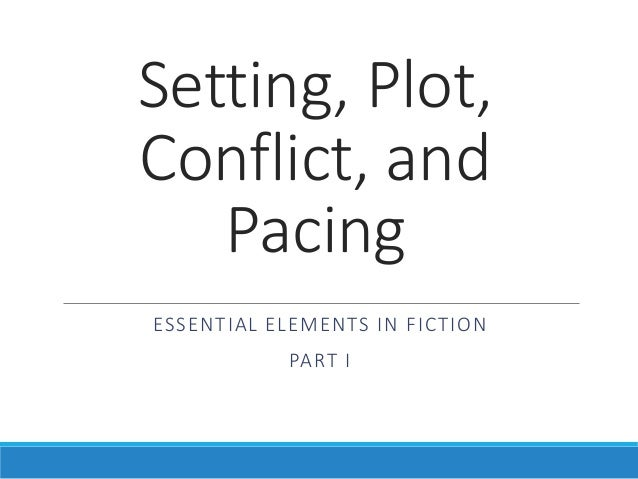 Setting, Plot, Conflict, and Pacing ESSENTIAL ELEMENTS IN FICTION PART I