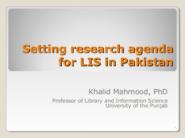 Setting research agenda      for LIS in Pakistan                  Khalid Mahmood, PhD    Professor of Library and Informat...