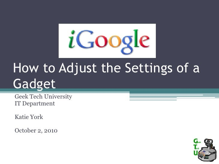 How to Adjust the Settings of a Gadget<br />Geek Tech University<br />IT Department<br />Katie York<br />October 2, 2010<b...