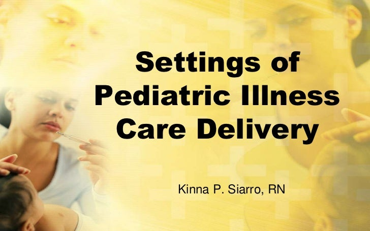 Settings ofPediatric Illness Care Delivery     Kinna P. Siarro, RN