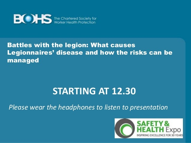 STARTING AT 12.30 Battles with the legion: What causes Legionnaires' disease and how the risks can be managed Please wear ...