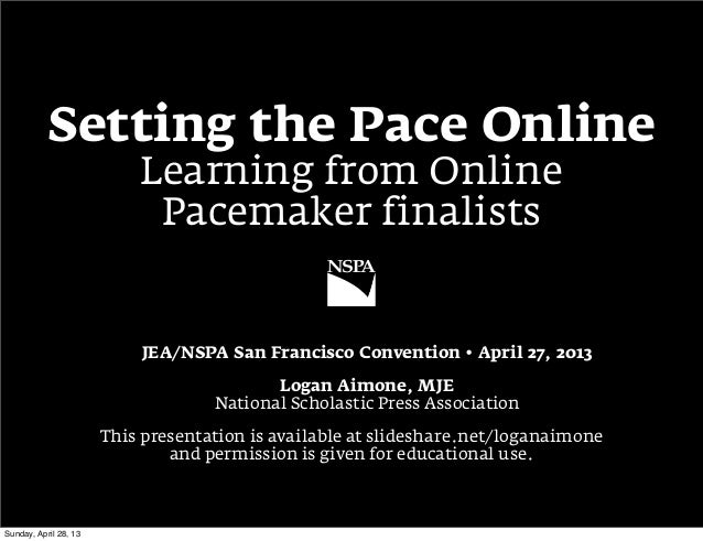 Setting the Pace OnlineLearning from OnlinePacemaker finalistsJEA/NSPA San Francisco Convention • April 27, 2013Logan Aimo...
