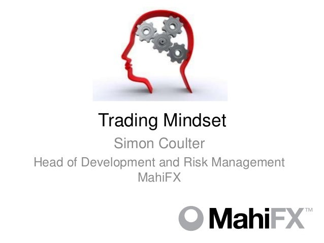 Trading Mindset            Simon CoulterHead of Development and Risk Management                MahiFX