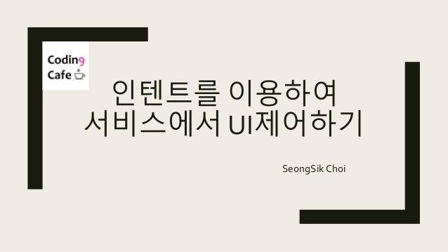 인텐트를 이용하여 서비스에서 UI제어하기 SeongSik Choi