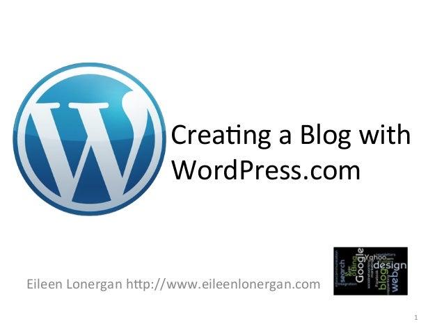 Crea%ng  a  Blog  with   WordPress.com    Eileen  Lonergan  h9p://www.eileenlonergan.com   1
