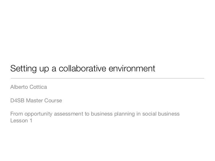 Setting up a collaborative environmentAlberto CotticaD4SB Master CourseFrom opportunity assessment to business planning in...