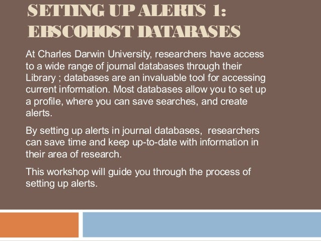 SETTING UP ALERTS 1:EBSCOHOST DATABASESAt Charles Darwin University, researchers have accessto a wide range of journal dat...