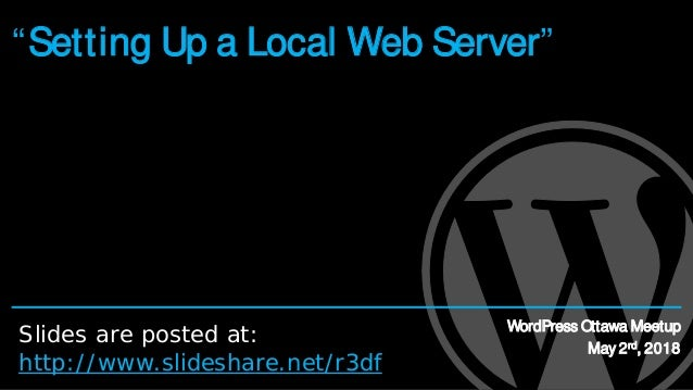 """""""Setting Up a Local Web Server"""" WordPress Ottawa Meetup May 2rd, 2018 Slides are posted at: http://www.slideshare.net/r3df"""