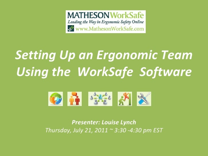 Setting Up an Ergonomic Team Using the  WorkSafe  Software Presenter: Louise Lynch Thursday, July 21, 2011 ~ 3:30 -4:30 pm...