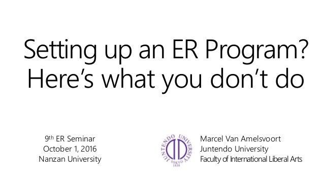 Setting up an ER Program? Here's what you don't do 9th ER Seminar October 1, 2016 Nanzan University Marcel Van Amelsvoort ...