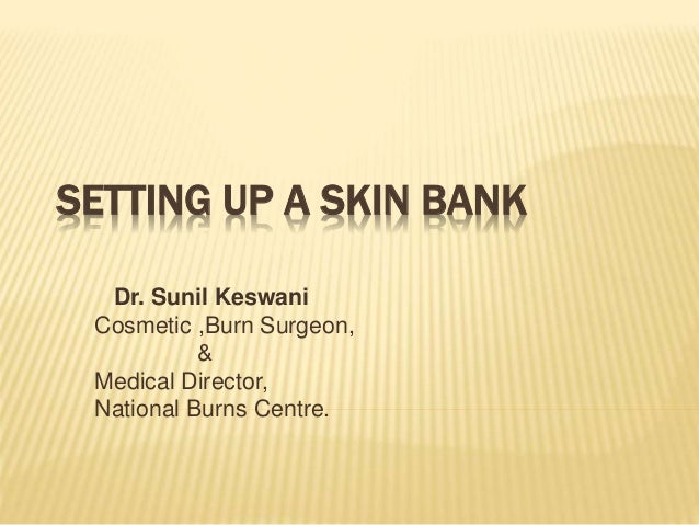 SETTING UP A SKIN BANK Dr. Sunil Keswani Cosmetic ,Burn Surgeon, & Medical Director, National Burns Centre.