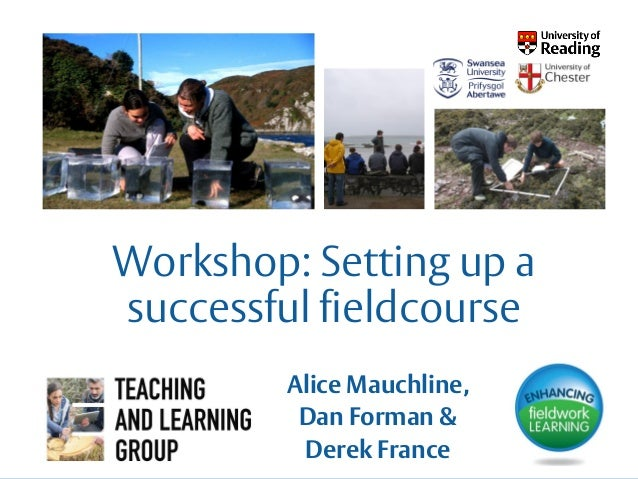 Workshop: Setting up a successful fieldcourse Alice Mauchline, Dan Forman & Derek France